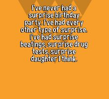 I've never had a surprise birthday party. I've had every other type of surprise. I've had surprise beatings' surprise drug tests' surprise daughter I think. T-Shirt