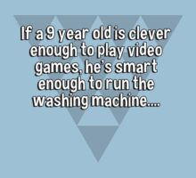 If a 9 year old is clever enough to play video games' he's smart enough to run the washing machine.... by margdbrown