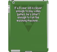 If a 9 year old is clever enough to play video games' he's smart enough to run the washing machine.... iPad Case/Skin