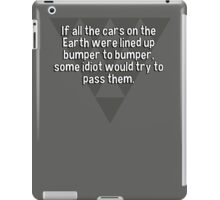If all the cars on the Earth were lined up bumper to bumper' some idiot would try to pass them. iPad Case/Skin