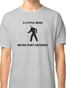 FUNNY T SHIRT A LITTLE HEAD NEVER HURT ANYBODY RUDE DIRTY Classic T-Shirt