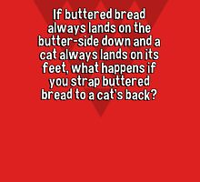 If buttered bread always lands on the butter-side down and a cat always lands on its feet' what happens if you strap buttered bread to a cat's back? T-Shirt