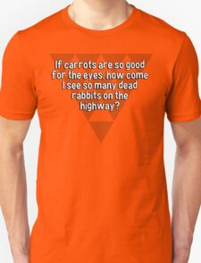 If carrots are so good for the eyes' how come I see so many dead rabbits on the highway? T-Shirt