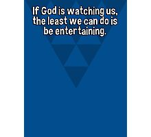 If God is watching us' the least we can do is be entertaining. Photographic Print