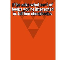 If he asks what sort of books you're interested in' tell him checkbooks. Photographic Print