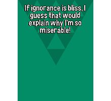 If ignorance is bliss' I guess that would explain why I'm so miserable!  Photographic Print