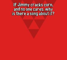 If Jimmy cracks corn' and no one cares' why is there a song about it? T-Shirt