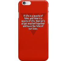 If life is a waste of time' and time is a waste of life' then let's all get wasted together and have the time of our lives. iPhone Case/Skin