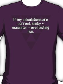 If my calculations are correct' slinky + escalator = everlasting fun.   T-Shirt