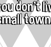 If nobody knows the troubles you've seen' then you don't live in a small town. Sticker