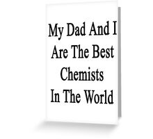 My Dad And I Are The Best Chemists In The World  Greeting Card