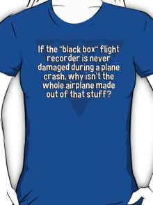 """If the """"black box"""" flight recorder is never damaged during a plane crash' why isn't the whole airplane made out of that stuff? T-Shirt"""