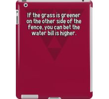 If the grass is greener on the other side of the fence' you can bet the water bill is higher. iPad Case/Skin