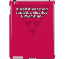 If vegetarians eat only vegetables' what about humanitarians?  iPad Case/Skin