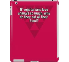 If vegetarians love animals so much' why do they eat all their food?  iPad Case/Skin