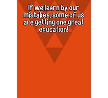 If we learn by our mistakes' some of us are getting one great education! Photographic Print