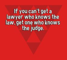 If you can't get a lawyer who knows the law' get one who knows the judge. by margdbrown