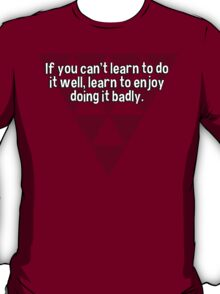 If you can't learn to do it well' learn to enjoy doing it badly. T-Shirt