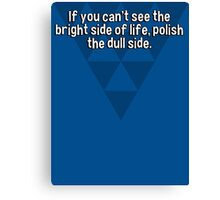 If you can't see the bright side of life' polish the dull side. Canvas Print