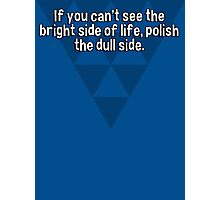 If you can't see the bright side of life' polish the dull side. Photographic Print
