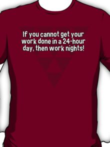 If you cannot get your work done in a 24-hour day' then work nights! T-Shirt