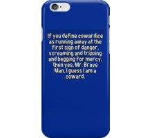 If you define cowardice as running away at the first sign of danger' screaming and tripping and begging for mercy' then yes' Mr. Brave Man' I guess I am a coward. iPhone Case/Skin