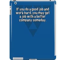 If you do a good job and work hard' you may get a job with a better company someday. iPad Case/Skin