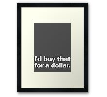 I'd buy that for a dollar. Framed Print