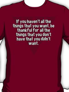 If you haven't all the things that you want' be thankful for all the things that you don't have that you didn't want. T-Shirt