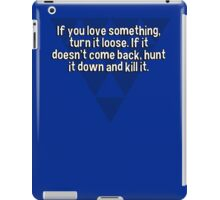 If you love something' turn it loose. If it doesn't come back' hunt it down and kill it. iPad Case/Skin