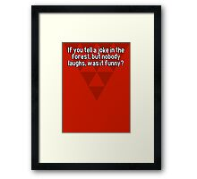 If you tell a joke in the forest' but nobody laughs' was it funny? Framed Print
