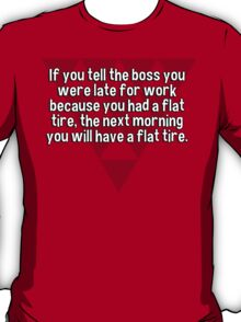 If you tell the boss you were late for work because you had a flat tire' the next morning you will have a flat tire. T-Shirt