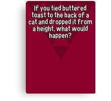 If you tied buttered toast to the back of a cat and dropped it from a height' what would happen? Canvas Print