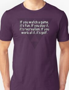 If you watch a game' it's fun. If you play it' it's recreation. If you work at it' it's golf. T-Shirt