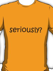 Seriously? (black lettering) T-Shirt