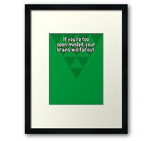 If you're too open-minded' your brains will fall out. Framed Print