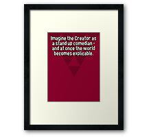 Imagine the Creator as a stand up comedian - and at once the world becomes explicable. Framed Print