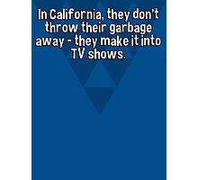 In California' they don't throw their garbage away - they make it into TV shows. Photographic Print