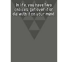 In life' you have two choices: get over it or die with it on your mind. Photographic Print