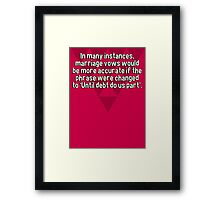 In many instances' marriage vows would be more accurate if the phrase were changed to 'Until debt do us part'.    Framed Print