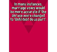 In many instances' marriage vows would be more accurate if the phrase were changed to 'Until debt do us part'.    Photographic Print