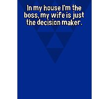 In my house I'm the boss' my wife is just the decision maker.   Photographic Print