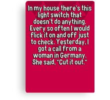 "In my house there's this light switch that doesn't do anything. Every so often I would flick it on and off just to check. Yesterday' I got a call from a woman in Germany. She said' ""Cut it out."" Canvas Print"
