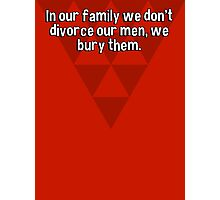 In our family we don't divorce our men' we bury them. Photographic Print