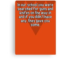 In our school you were searched for guns and knifes on the way in and if you didn't have any' they gave you some. Canvas Print