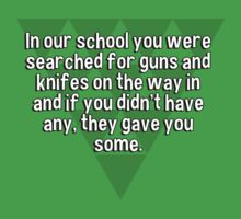 In our school you were searched for guns and knifes on the way in and if you didn't have any' they gave you some. by margdbrown