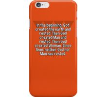 In the beginning' God created the earth and rested. Then God created Man and rested. Then God created Woman. Since then' neither God nor Man has rested. iPhone Case/Skin