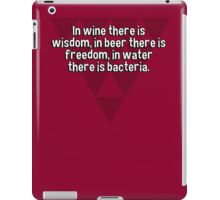 In wine there is wisdom' in beer there is freedom' in water there is bacteria.  iPad Case/Skin