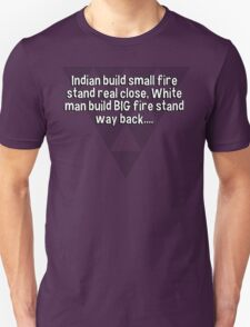 Indian build small fire stand real close' White man build BIG fire stand way back.... T-Shirt