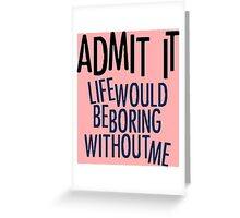 Life Would Be Boring Without Me Greeting Card